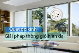 Quạt ốp vách kính - giải pháp thông gió hiện đại cho nhà ở
